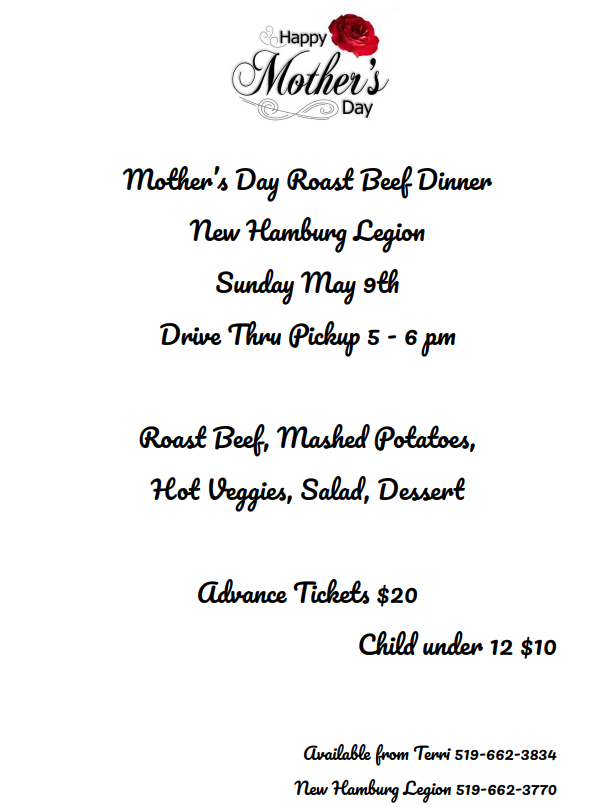 Mother's Day dinner, Sunday May 9th 5-6pm. Drive-thru pick up. Tickets from Terri 519-662-3834.